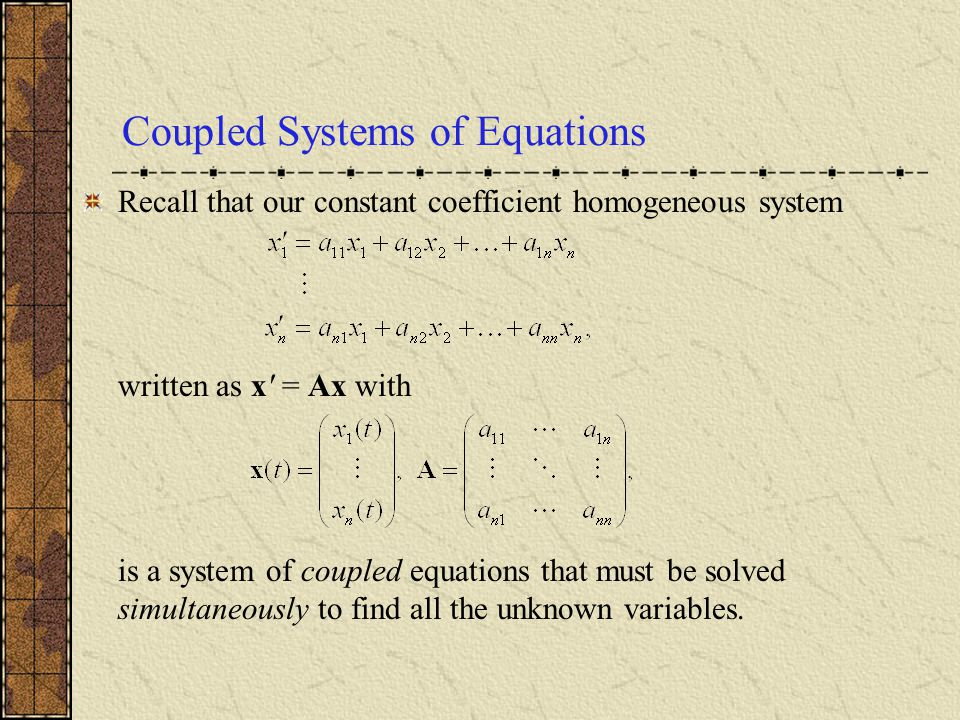 Coupled Systems of Equations Recall that our constant coefficient homogeneous system written as x' = Ax with is a system of coupled equations that mus