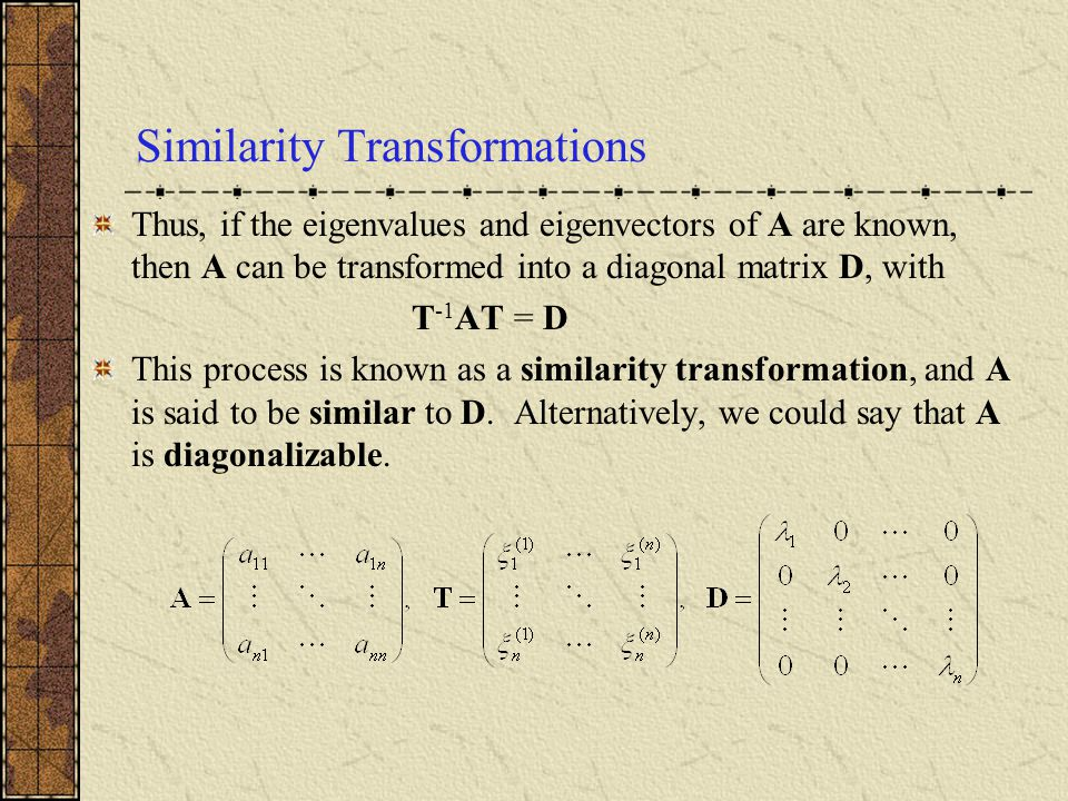 Similarity Transformations Thus, if the eigenvalues and eigenvectors of A are known, then A can be transformed into a diagonal matrix D, with T -1 AT