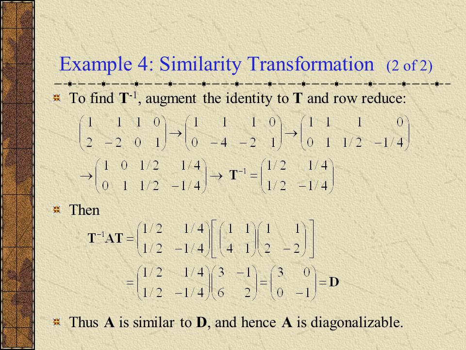 Example 4: Similarity Transformation (2 of 2) To find T -1, augment the identity to T and row reduce: Then Thus A is similar to D, and hence A is diag