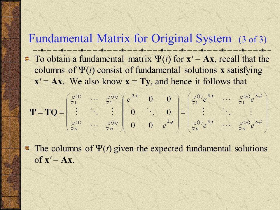 Fundamental Matrix for Original System (3 of 3) To obtain a fundamental matrix  (t) for x' = Ax, recall that the columns of  (t) consist of fundamen