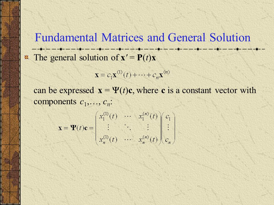 Fundamental Matrices and General Solution The general solution of x' = P(t)x can be expressed x =  (t)c, where c is a constant vector with components
