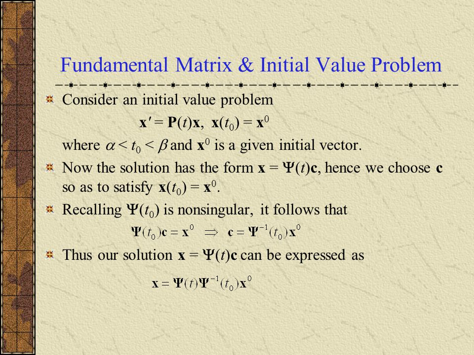 Recall: Theorem 7.4.4 Let Let x (1),…, x (n) be solutions of x = P(t)x on I:  < t <  that satisfy the initial conditions Then x (1),…, x (n) are fundamental solutions of x = P(t)x.