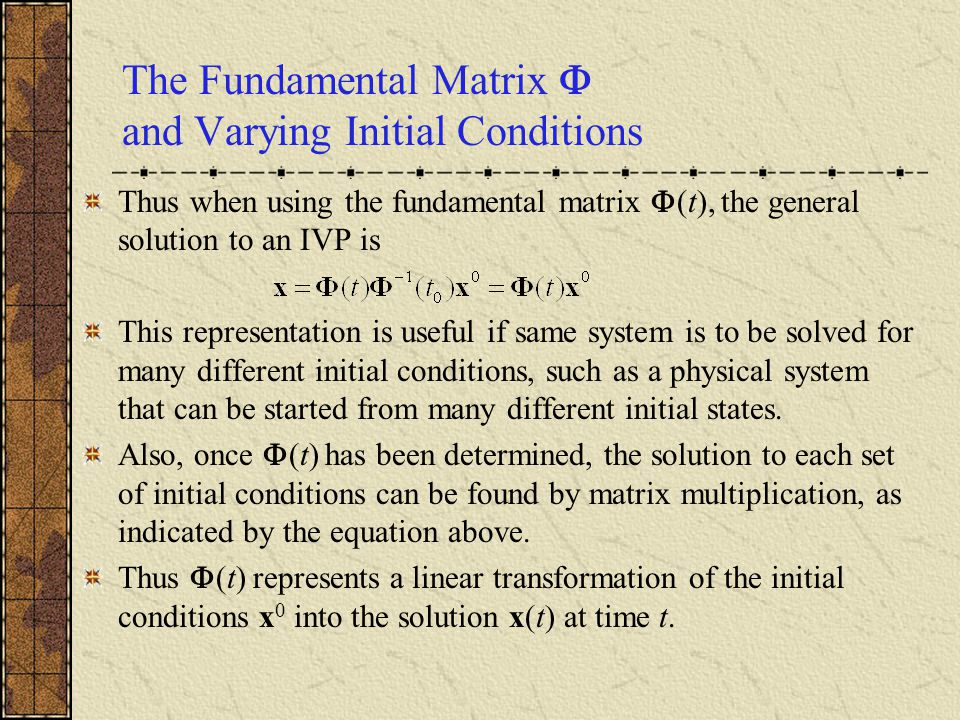 The Fundamental Matrix  and Varying Initial Conditions Thus when using the fundamental matrix  (t), the general solution to an IVP is This represent