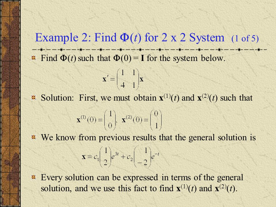 Example 2: Use General Solution (2 of 5) Thus, to find x (1) (t), express it terms of the general solution and then find the coefficients c 1 and c 2.