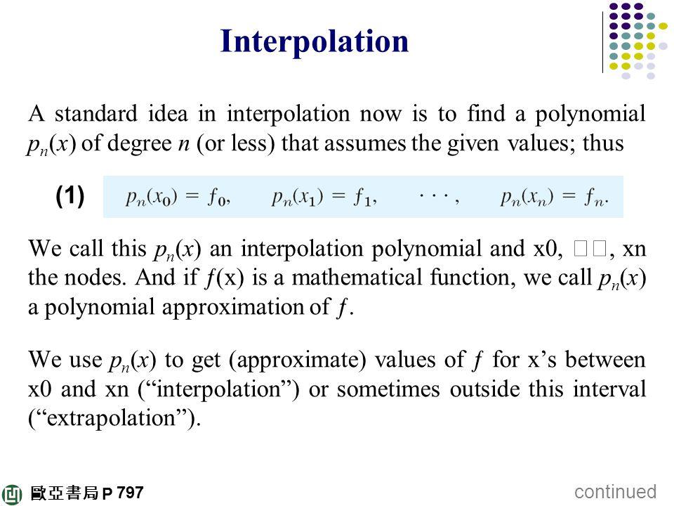 歐亞書局 P Interpolation A standard idea in interpolation now is to find a polynomial p n (x) of degree n (or less) that assumes the given values; thus (1