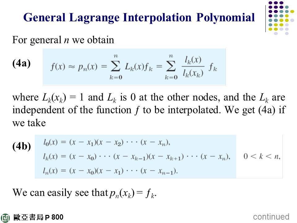 歐亞書局 P General Lagrange Interpolation Polynomial For general n we obtain (4a) where L k (x k ) = 1 and L k is 0 at the other nodes, and the L k are in