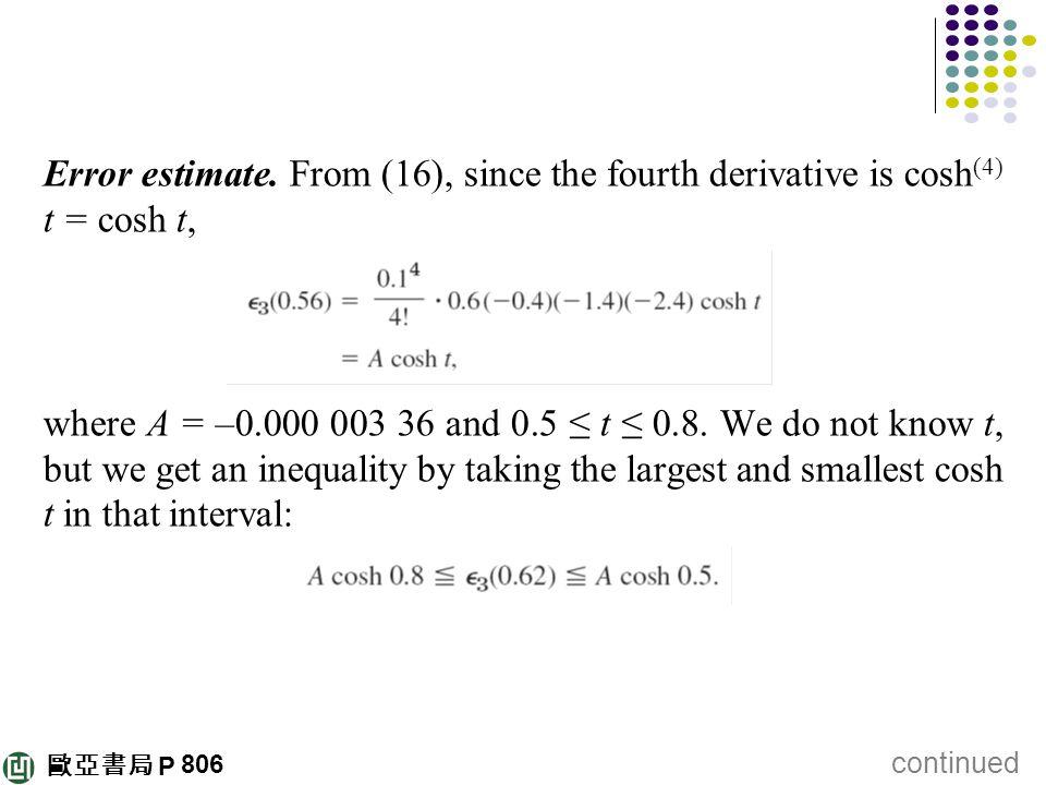 歐亞書局 P Error estimate. From (16), since the fourth derivative is cosh (4) t = cosh t, where A = –0.000 003 36 and 0.5 ≤ t ≤ 0.8. We do not know t, but