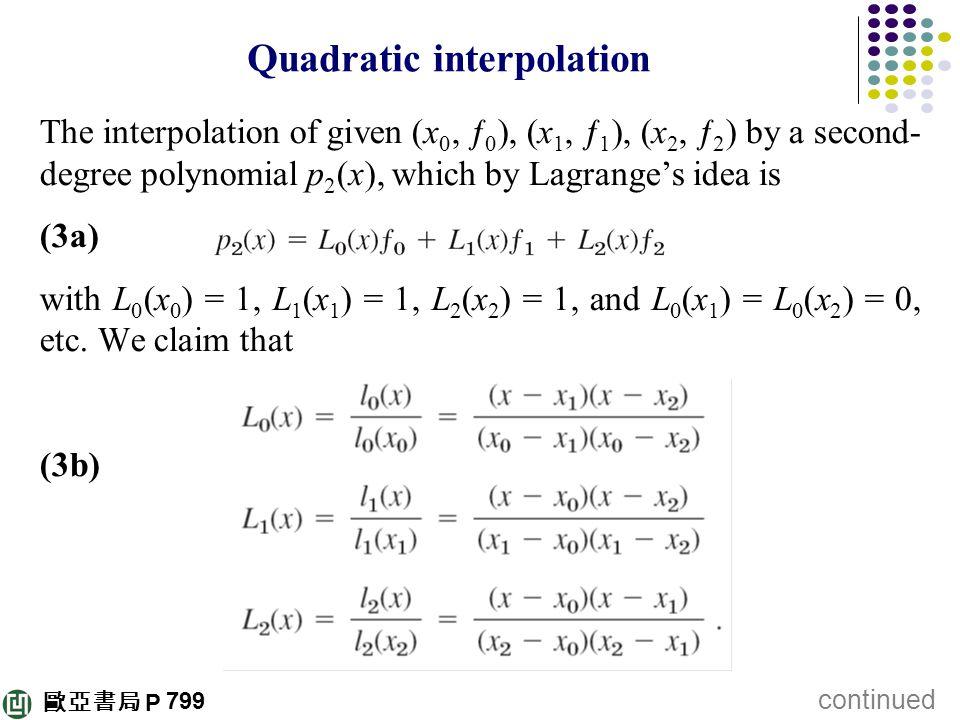 歐亞書局 P Quadratic interpolation The interpolation of given (x 0, ƒ 0 ), (x 1, ƒ 1 ), (x 2, ƒ 2 ) by a second- degree polynomial p 2 (x), which by Lagra