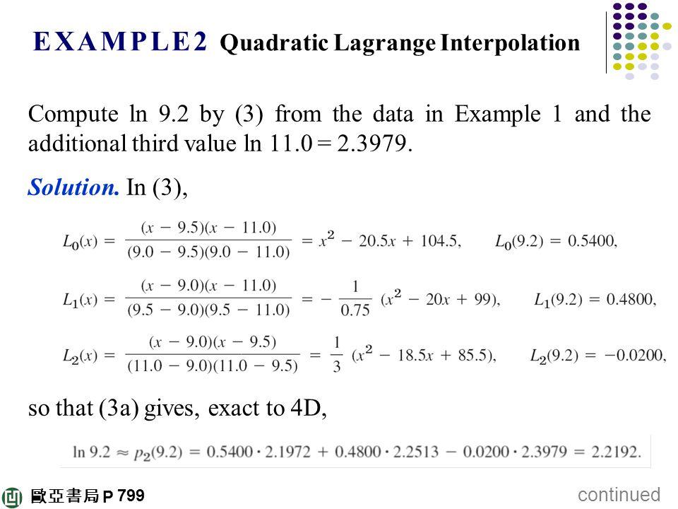 歐亞書局 P E X A M P L E 2 Quadratic Lagrange Interpolation Compute ln 9.2 by (3) from the data in Example 1 and the additional third value ln 11.0 = 2.39