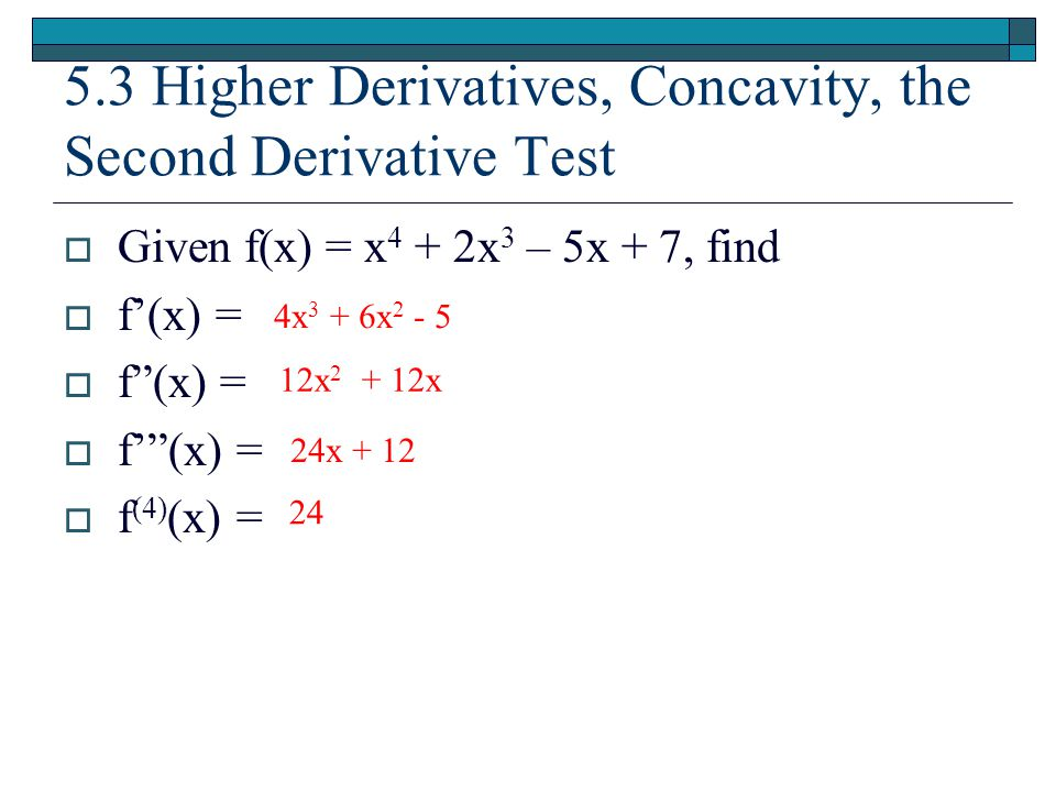 "5.3 Higher Derivatives, Concavity, the Second Derivative Test  Given f(x) = x 4 + 2x 3 – 5x + 7, find  f'(x) =  f""(x) =  f'""(x) =  f (4) (x) = 4x"