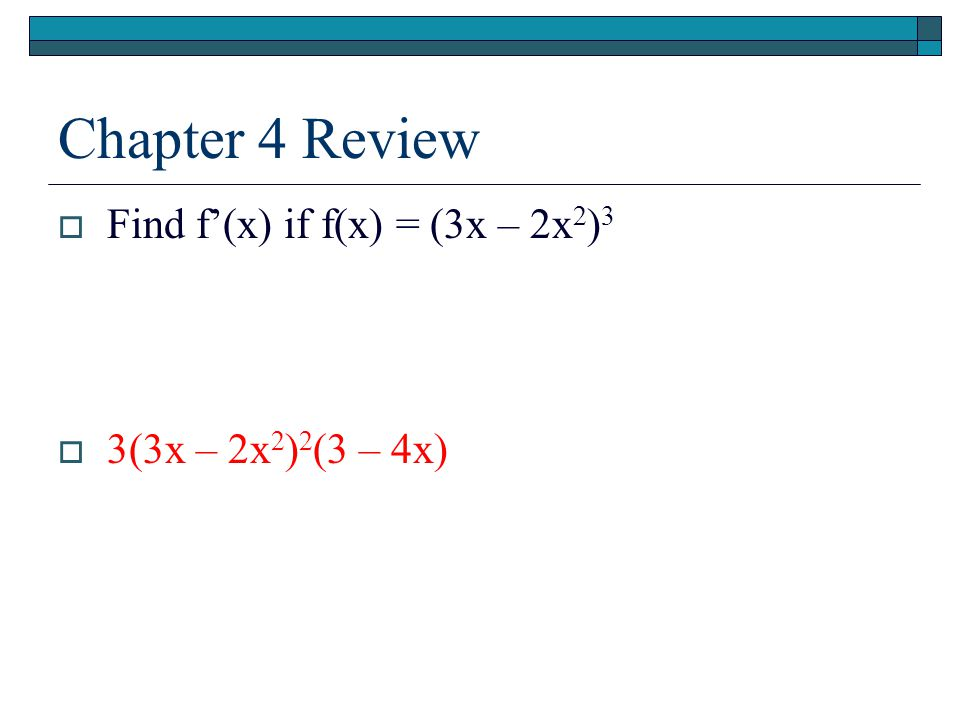 Chapter 4 Review  Find f'(x) if f(x) = (3x – 2x 2 ) 3  3(3x – 2x 2 ) 2 (3 – 4x)