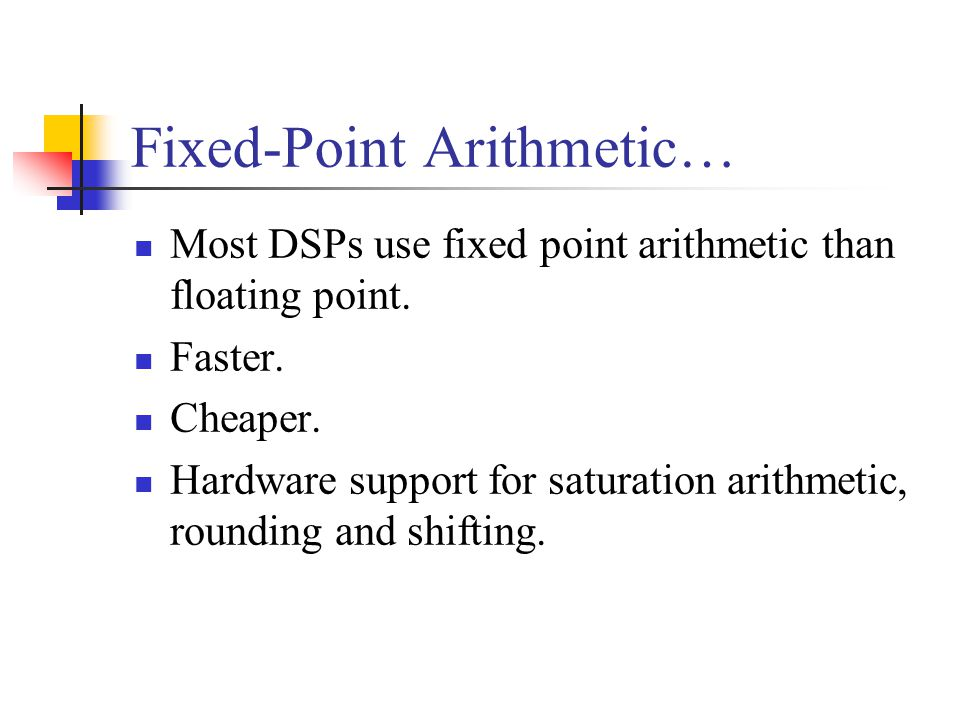 Fixed-Point Arithmetic… Most DSPs use fixed point arithmetic than floating point.