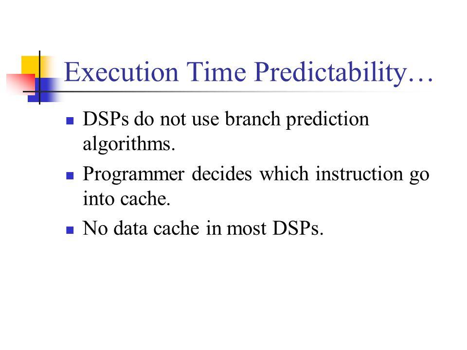 Execution Time Predictability… DSPs do not use branch prediction algorithms.