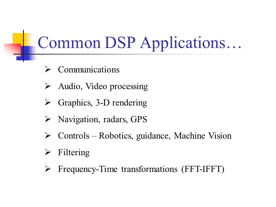 Common DSP Applications…  Communications  Audio, Video processing  Graphics, 3-D rendering  Navigation, radars, GPS  Controls – Robotics, guidance, Machine Vision  Filtering  Frequency-Time transformations (FFT-IFFT)