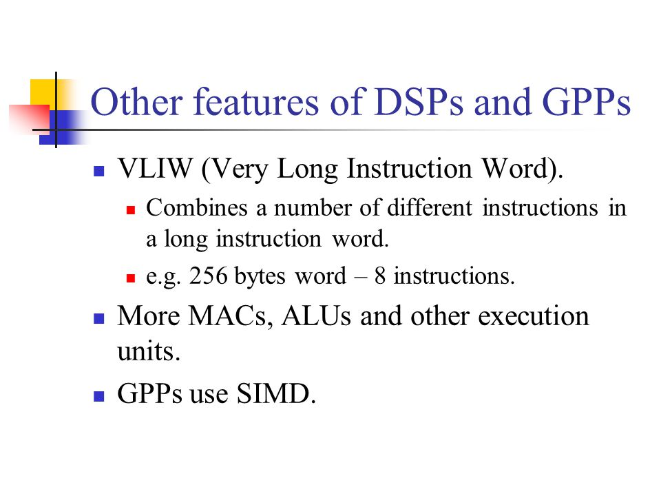 Other features of DSPs and GPPs VLIW (Very Long Instruction Word).