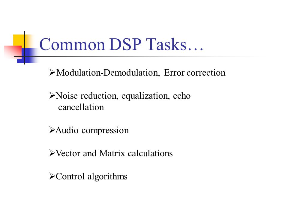 Common DSP Tasks…  Modulation-Demodulation, Error correction  Noise reduction, equalization, echo cancellation  Audio compression  Vector and Matrix calculations  Control algorithms