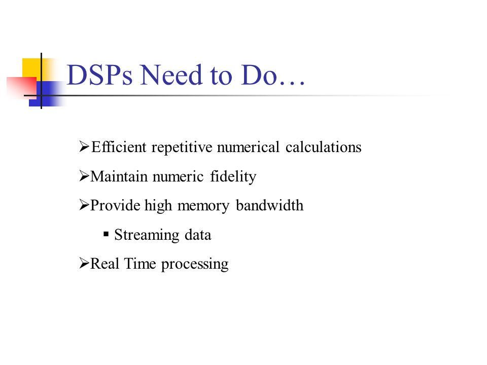 DSPs Need to Do…  Efficient repetitive numerical calculations  Maintain numeric fidelity  Provide high memory bandwidth  Streaming data  Real Time processing