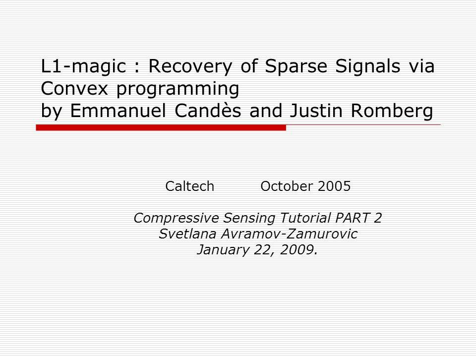 L1-magic : Recovery of Sparse Signals via Convex programming by Emmanuel Candès and Justin Romberg CaltechOctober 2005 Compressive Sensing Tutorial PA