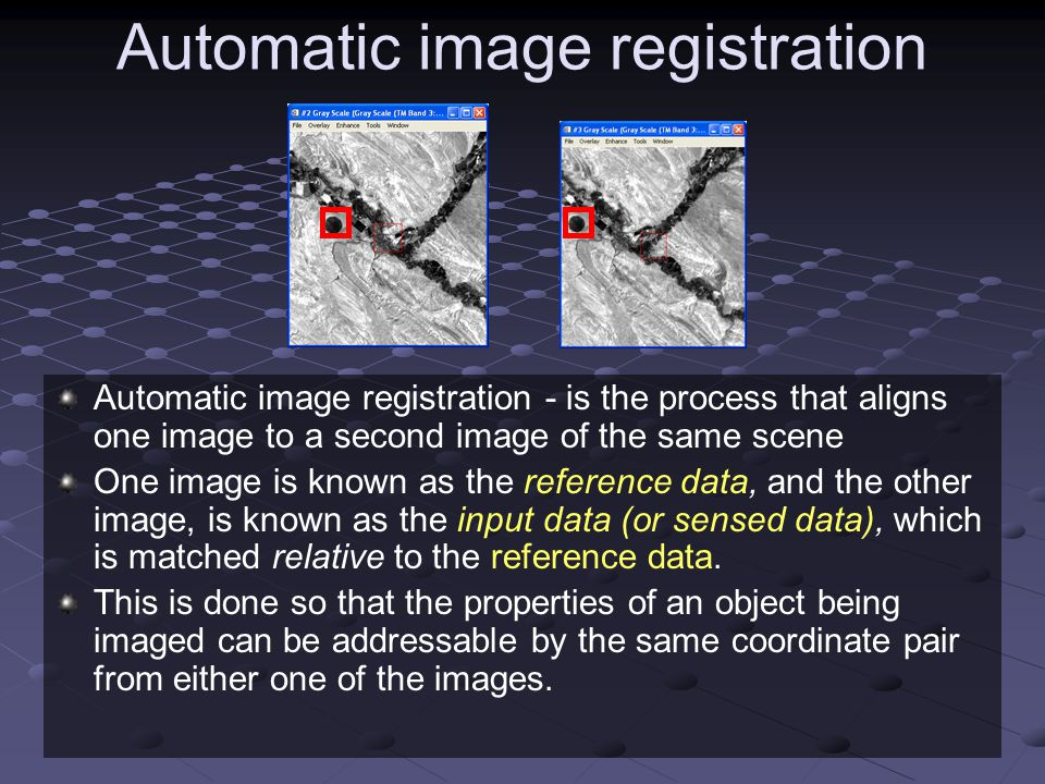 Automatic image registration Automatic image registration - is the process that aligns one image to a second image of the same scene One image is know
