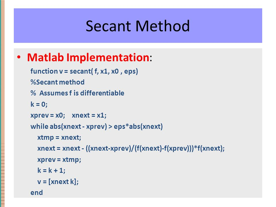 Secant Method Matlab Implementation: function v = secant( f, x1, x0, eps) %Secant method % Assumes f is differentiable k = 0; xprev = x0; xnext = x1;