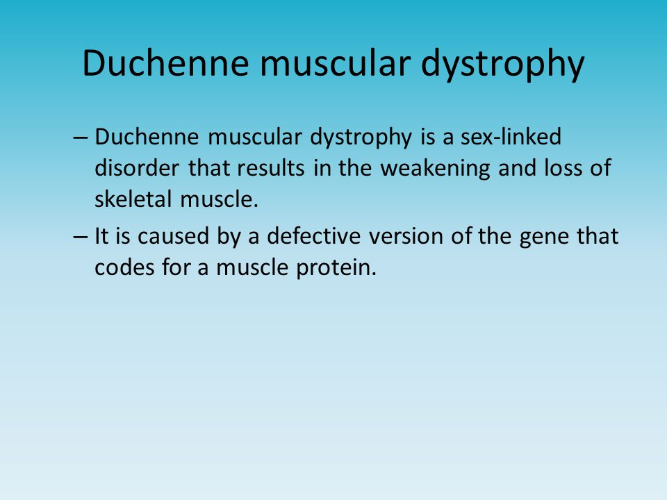 Duchenne muscular dystrophy – Duchenne muscular dystrophy is a sex-linked disorder that results in the weakening and loss of skeletal muscle. – It is