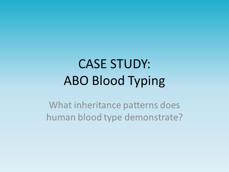 CASE STUDY: ABO Blood Typing What inheritance patterns does human blood type demonstrate?