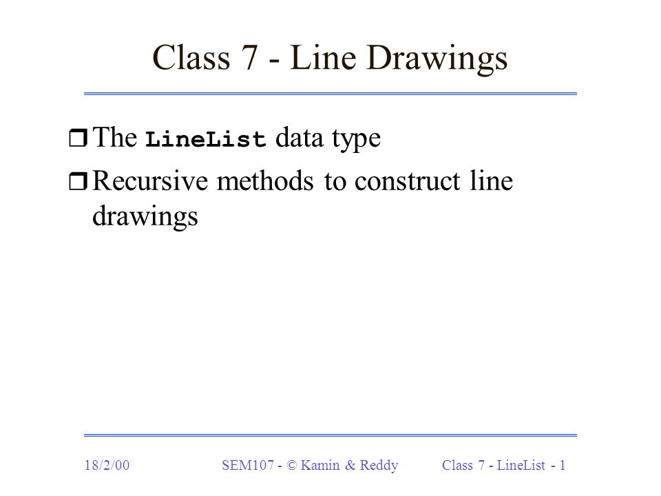 18/2/00SEM107 - © Kamin & Reddy Class 7 - LineList - 1 Class 7 - Line Drawings  The LineList data type r Recursive methods to construct line drawings