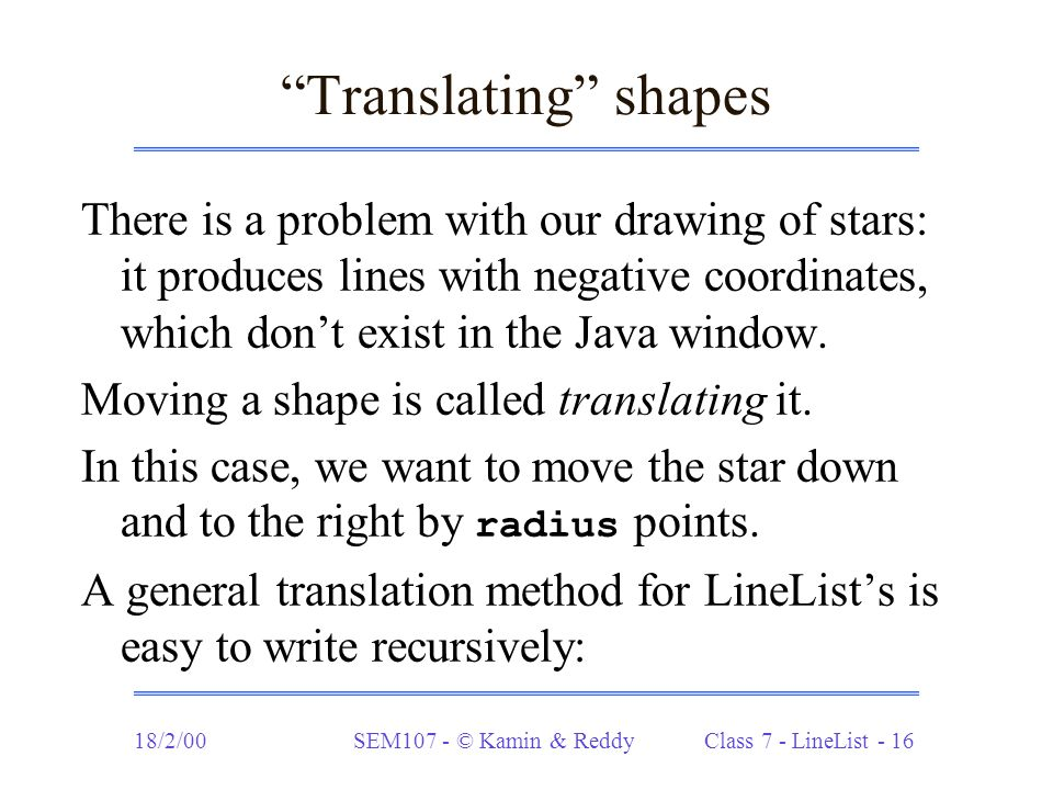 18/2/00SEM107 - © Kamin & Reddy Class 7 - LineList - 16 Translating shapes There is a problem with our drawing of stars: it produces lines with negative coordinates, which don't exist in the Java window.