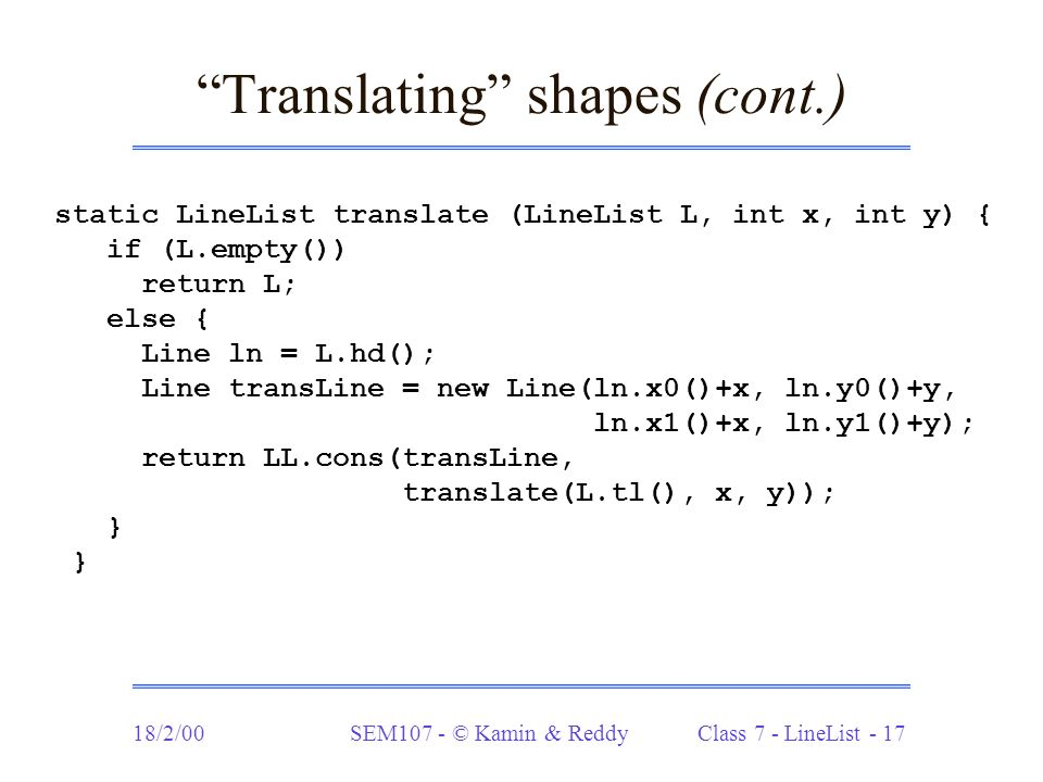 "18/2/00SEM107 - © Kamin & Reddy Class 7 - LineList - 17 ""Translating"" shapes (cont.) static LineList translate (LineList L, int x, int y) { if (L.empt"