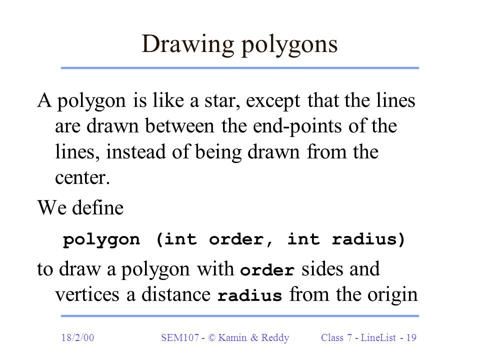 18/2/00SEM107 - © Kamin & Reddy Class 7 - LineList - 19 Drawing polygons A polygon is like a star, except that the lines are drawn between the end-poi