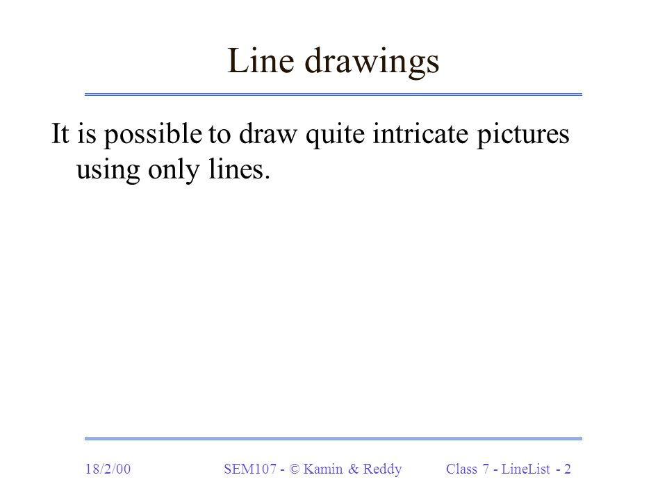 18/2/00SEM107 - © Kamin & Reddy Class 7 - LineList - 13 Drawing stars (cont.) This is one of those cases where the method you want to define cannot be defined recursively directly.