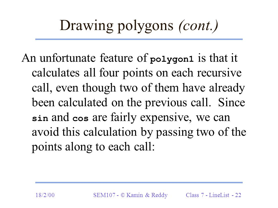 18/2/00SEM107 - © Kamin & Reddy Class 7 - LineList - 22 Drawing polygons (cont.) An unfortunate feature of polygon1 is that it calculates all four points on each recursive call, even though two of them have already been calculated on the previous call.