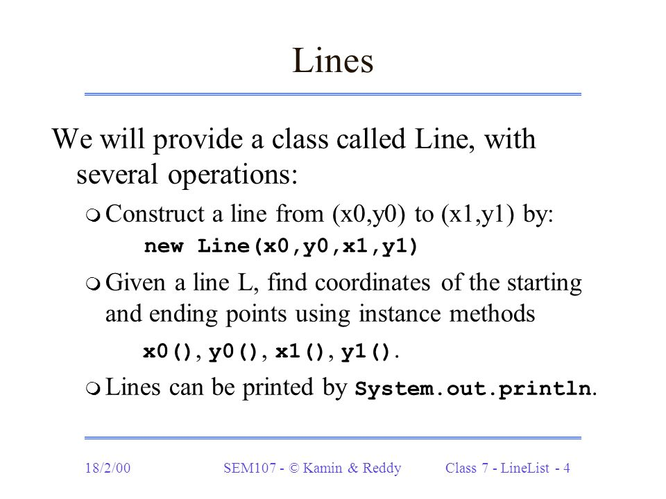 18/2/00SEM107 - © Kamin & Reddy Class 7 - LineList - 5 Line lists The class LL has the same operations as IL, but contains operations on lists of Line objects: m LL.nil  LineList LL.cons(Line ln, LineList L) - construct a list containing ln at front  Line hd () - return head of L  LineList tl () - return tail of L m boolean empty ()