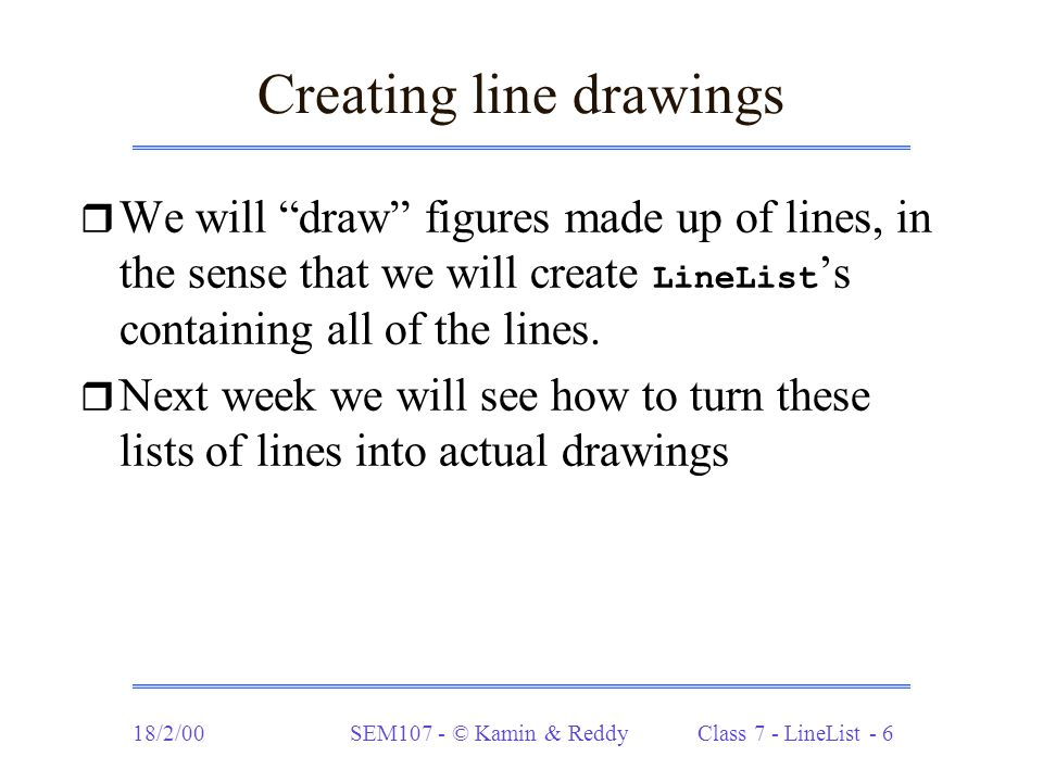 "18/2/00SEM107 - © Kamin & Reddy Class 7 - LineList - 6 Creating line drawings  We will ""draw"" figures made up of lines, in the sense that we will cre"