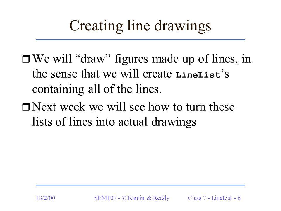 18/2/00SEM107 - © Kamin & Reddy Class 7 - LineList - 17 Translating shapes (cont.) static LineList translate (LineList L, int x, int y) { if (L.empty()) return L; else { Line ln = L.hd(); Line transLine = new Line(ln.x0()+x, ln.y0()+y, ln.x1()+x, ln.y1()+y); return LL.cons(transLine, translate(L.tl(), x, y)); }