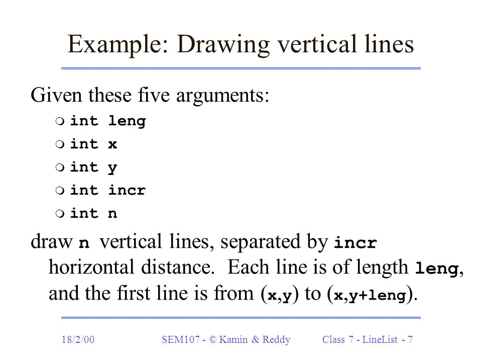 18/2/00SEM107 - © Kamin & Reddy Class 7 - LineList - 7 Example: Drawing vertical lines Given these five arguments:  int leng  int x  int y  int incr  int n draw n vertical lines, separated by incr horizontal distance.