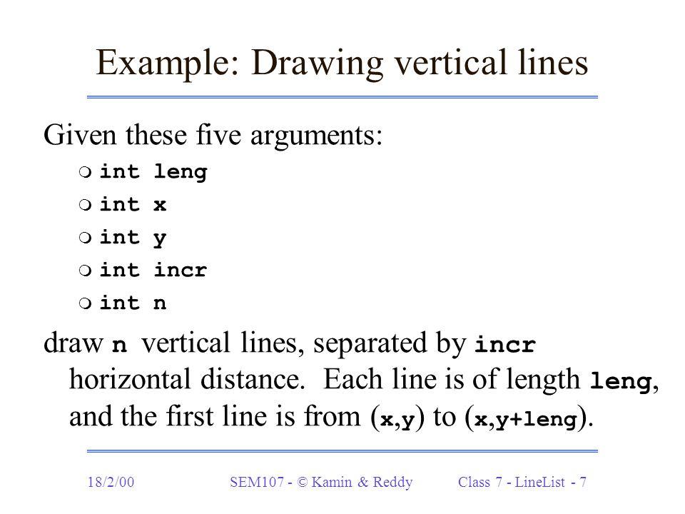 18/2/00SEM107 - © Kamin & Reddy Class 7 - LineList - 18 Translating shapes (cont.) Add translation to the star method: static LineList star (int order, int radius) { LineList S = star1 (order, radius, 0.0, 2*Math.PI/order); return translate(S, radius, radius); }
