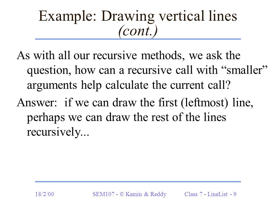 18/2/00SEM107 - © Kamin & Reddy Class 7 - LineList - 10 Drawing vertical lines (cont.) static LineList vertLines (int leng, int x, int y, int incr, int count) { if (count == 0) return LL.nil; else return LL.cons( new Line(x, y, x, y+leng), vertLines(leng, x+incr, y, incr, count-1)); }