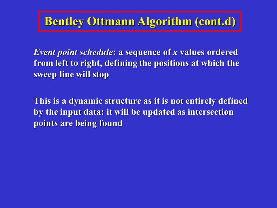 Event point schedule: a sequence of x values ordered from left to right, defining the positions at which the sweep line will stop This is a dynamic structure as it is not entirely defined by the input data: it will be updated as intersection points are being found Bentley Ottmann Algorithm (cont.d)