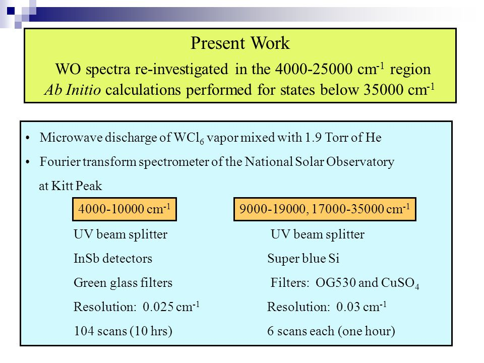 Present Work WO spectra re-investigated in the 4000-25000 cm -1 region Ab Initio calculations performed for states below 35000 cm -1 Microwave dischar