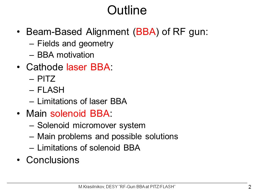 "M.Krasilnikov, DESY ""RF-Gun BBA at PITZ/FLASH"" 2 Outline Beam-Based Alignment (BBA) of RF gun: –Fields and geometry –BBA motivation Cathode laser BBA:"