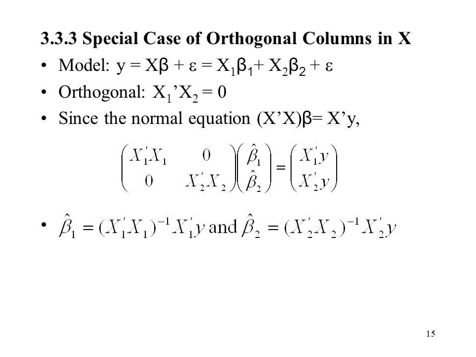 15 3.3.3 Special Case of Orthogonal Columns in X Model: y = X β +  = X 1 β 1 + X 2 β 2 +  Orthogonal: X 1 'X 2 = 0 Since the normal equation (X'X) β = X'y,