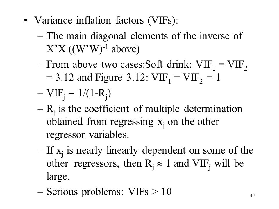 47 Variance inflation factors (VIFs): –The main diagonal elements of the inverse of X'X ((W'W) -1 above) –From above two cases:Soft drink: VIF 1 = VIF 2 = 3.12 and Figure 3.12: VIF 1 = VIF 2 = 1 –VIF j = 1/(1-R j ) –R j is the coefficient of multiple determination obtained from regressing x j on the other regressor variables.