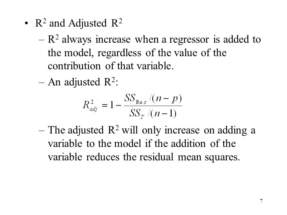 7 R 2 and Adjusted R 2 –R 2 always increase when a regressor is added to the model, regardless of the value of the contribution of that variable.