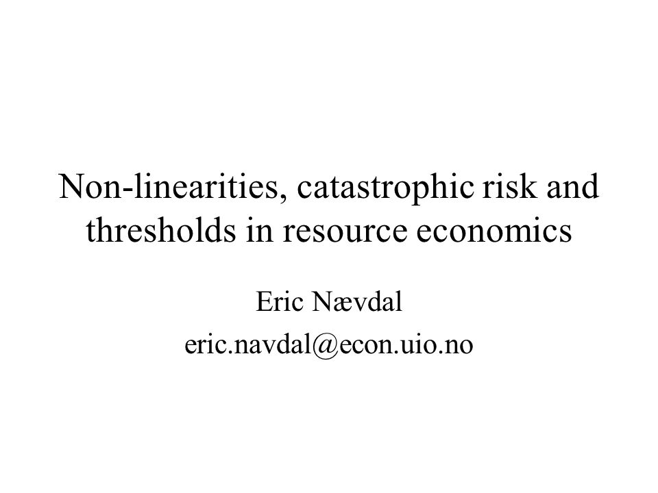 Non-linearities, catastrophic risk and thresholds in resource economics Eric Nævdal eric.navdal@econ.uio.no