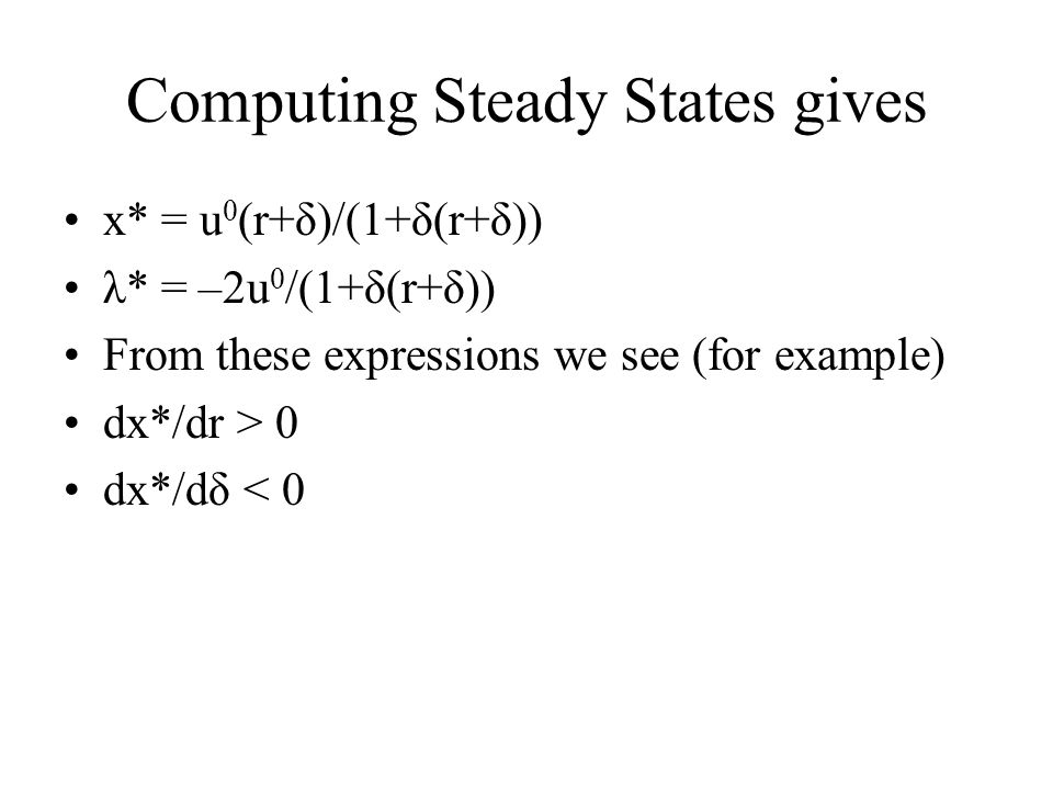 Computing Steady States gives x* = u 0 (r+δ)/(1+δ(r+δ)) λ* = –2u 0 /(1+δ(r+δ)) From these expressions we see (for example) dx*/dr > 0 dx*/dδ < 0