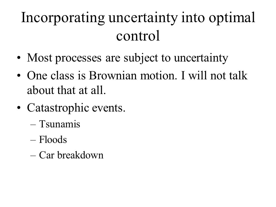 Incorporating uncertainty into optimal control Most processes are subject to uncertainty One class is Brownian motion. I will not talk about that at a