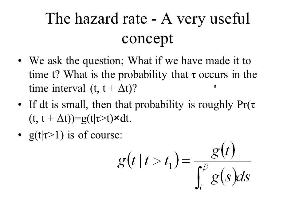 The hazard rate - A very useful concept We ask the question; What if we have made it to time t? What is the probability that τ occurs in the time inte
