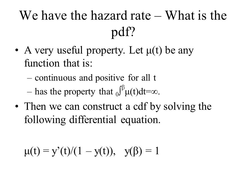 We have the hazard rate – What is the pdf? A very useful property. Let μ(t) be any function that is: –continuous and positive for all t –has the prope
