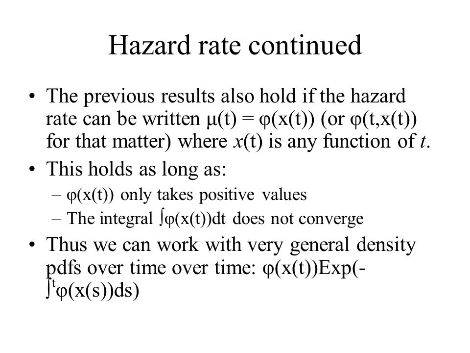 Hazard rate continued The previous results also hold if the hazard rate can be written μ(t) = φ(x(t)) (or φ(t,x(t)) for that matter) where x(t) is any